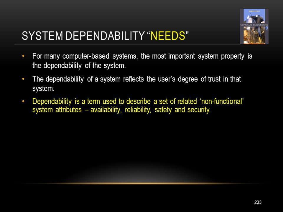 SYSTEM DEPENDABILITY NEEDS 233 For many computer-based systems, the most important system property is the dependability of the system.