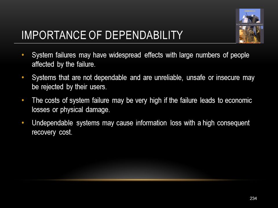 IMPORTANCE OF DEPENDABILITY 234 System failures may have widespread effects with large numbers of people affected by the failure.