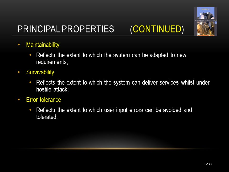 PRINCIPAL PROPERTIES (CONTINUED) 238 Maintainability Reflects the extent to which the system can be adapted to new requirements; Survivability Reflects the extent to which the system can deliver services whilst under hostile attack; Error tolerance Reflects the extent to which user input errors can be avoided and tolerated.