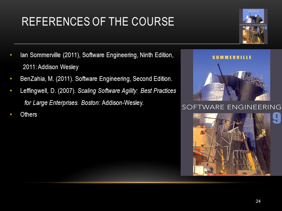 REFERENCES OF THE COURSE 24 Ian Sommerville (2011), Software Engineering, Ninth Edition, 2011: Addison Wesley BenZahia, M.