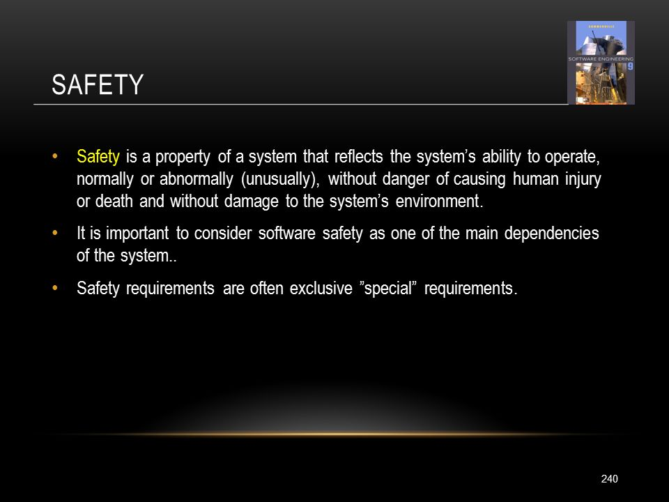 SAFETY 240 Safety is a property of a system that reflects the system's ability to operate, normally or abnormally (unusually), without danger of causing human injury or death and without damage to the system's environment.