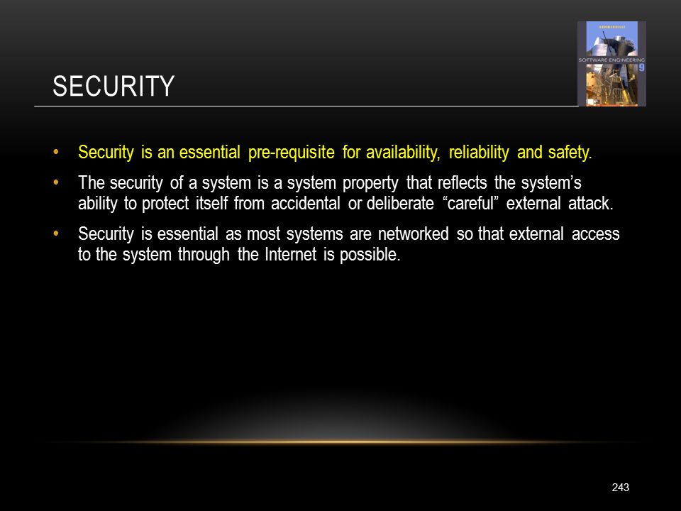 SECURITY 243 Security is an essential pre-requisite for availability, reliability and safety.