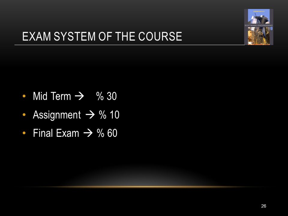 EXAM SYSTEM OF THE COURSE 26 Mid Term  % 30 Assignment  % 10 Final Exam  % 60