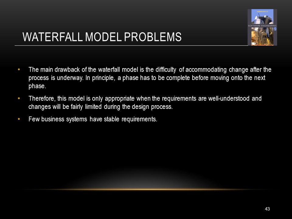 WATERFALL MODEL PROBLEMS The main drawback of the waterfall model is the difficulty of accommodating change after the process is underway.