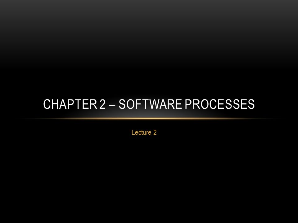 CHAPTER 2 – SOFTWARE PROCESSES Lecture 2