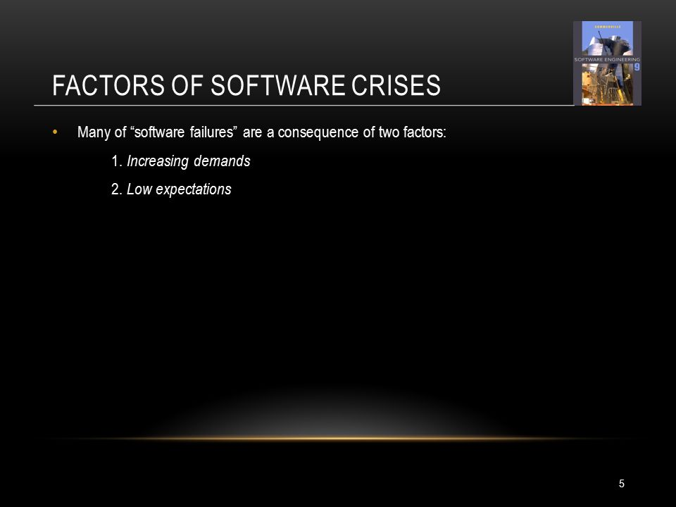 FACTORS OF SOFTWARE CRISES 5 Many of software failures are a consequence of two factors: 1.