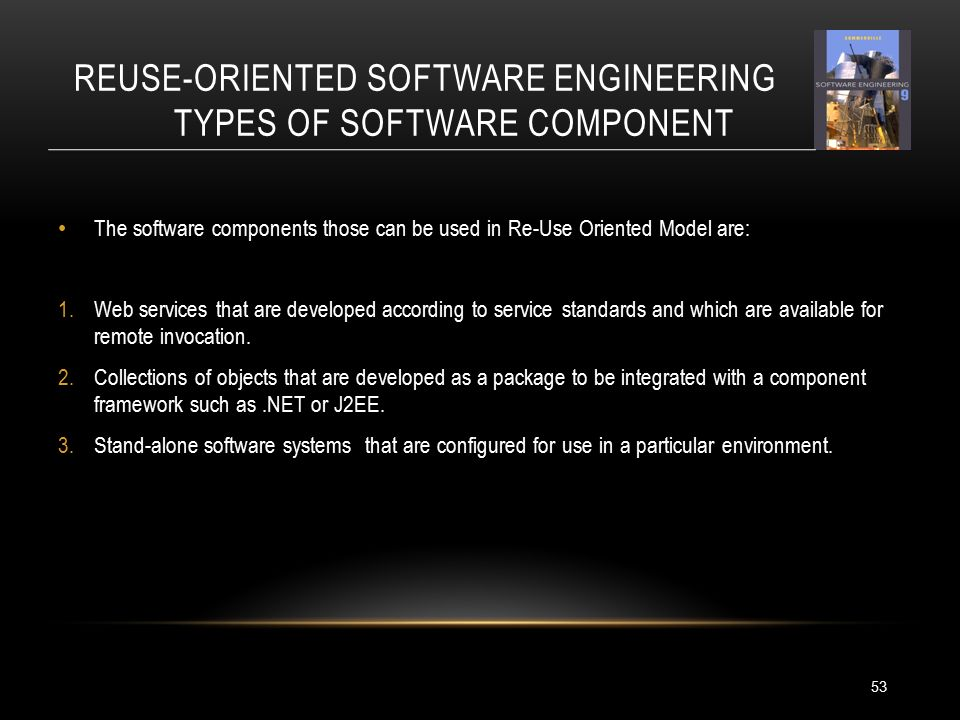 REUSE-ORIENTED SOFTWARE ENGINEERING TYPES OF SOFTWARE COMPONENT The software components those can be used in Re-Use Oriented Model are: 1.Web services that are developed according to service standards and which are available for remote invocation.