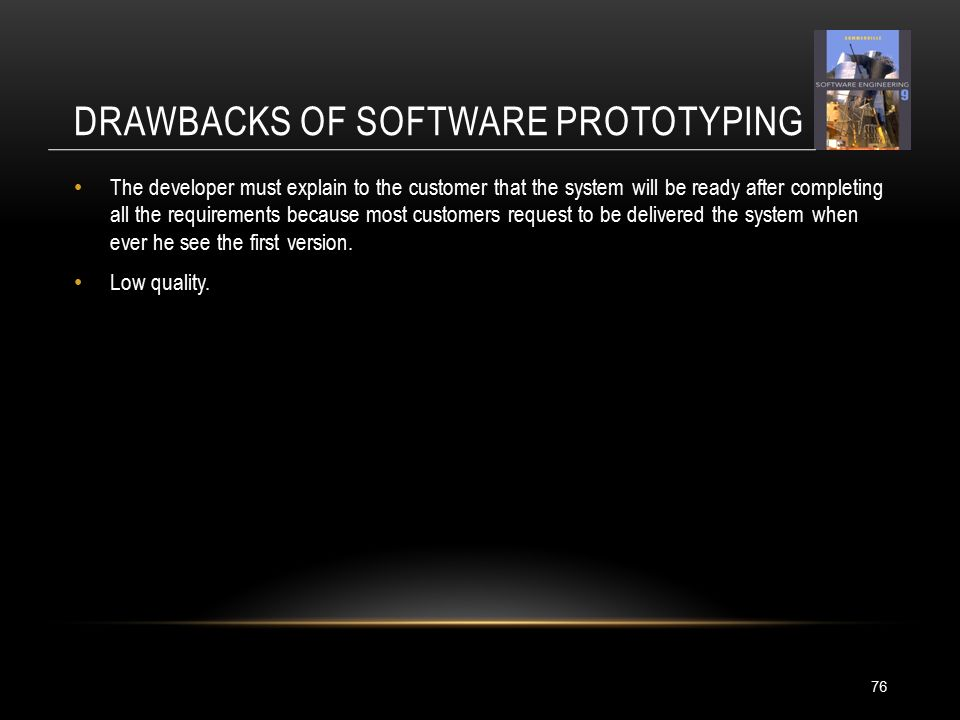 DRAWBACKS OF SOFTWARE PROTOTYPING 76 The developer must explain to the customer that the system will be ready after completing all the requirements because most customers request to be delivered the system when ever he see the first version.