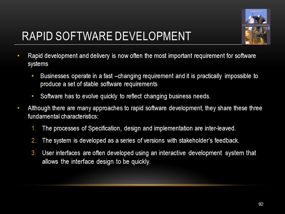 RAPID SOFTWARE DEVELOPMENT 92 Rapid development and delivery is now often the most important requirement for software systems Businesses operate in a fast –changing requirement and it is practically impossible to produce a set of stable software requirements Software has to evolve quickly to reflect changing business needs.