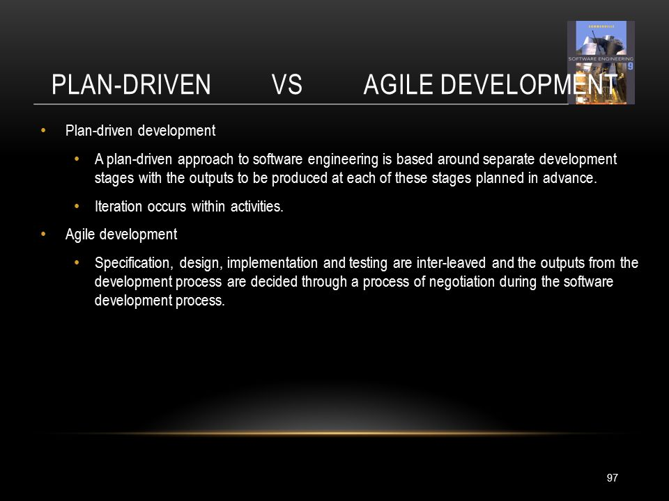 PLAN-DRIVEN VS AGILE DEVELOPMENT 97 Plan-driven development A plan-driven approach to software engineering is based around separate development stages with the outputs to be produced at each of these stages planned in advance.