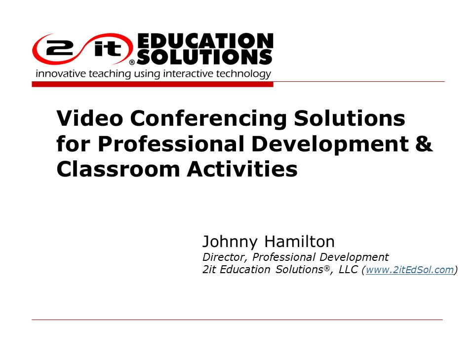 Video Conferencing Solutions for Professional Development & Classroom Activities Johnny Hamilton Director, Professional Development 2it Education Solutions ®, LLC (www.2itEdSol.com)www.2itEdSol.com