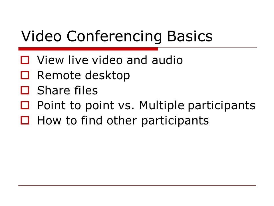 Video Conferencing Basics  View live video and audio  Remote desktop  Share files  Point to point vs.