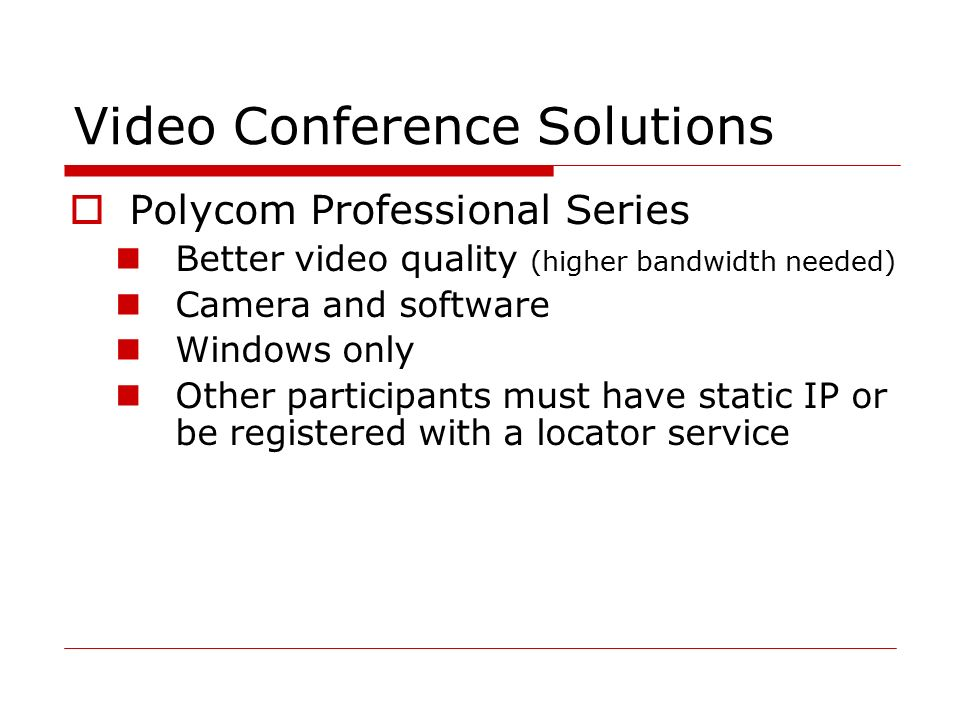 Video Conference Solutions  Polycom Professional Series Better video quality (higher bandwidth needed) Camera and software Windows only Other participants must have static IP or be registered with a locator service