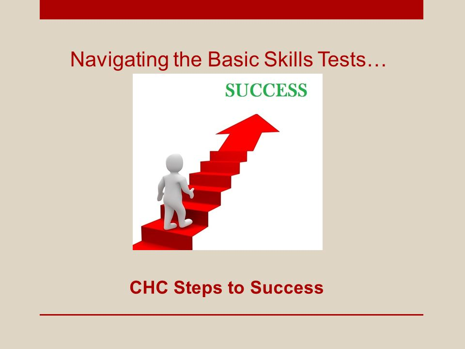Navigating the Basic Skills Tests… CHC Steps to Success. - ppt download
