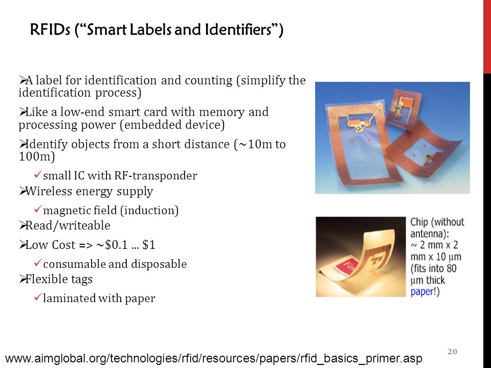 RFIDs ( Smart Labels and Identifiers )  A label for identification and counting (simplify the identification process)  Like a low-end smart card with memory and processing power (embedded device)  Identify objects from a short distance (~10m to 100m) small IC with RF-transponder  Wireless energy supply magnetic field (induction)  Read/writeable  Low Cost => ~$0.1...