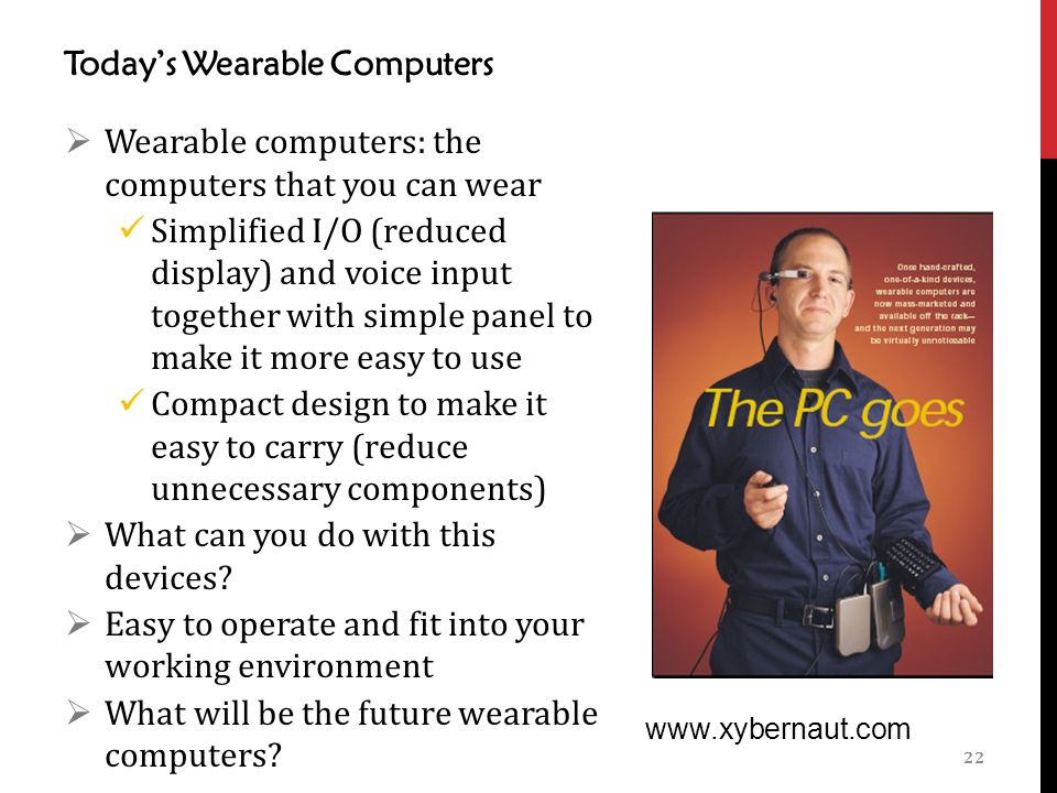 Today's Wearable Computers 22    Wearable computers: the computers that you can wear Simplified I/O (reduced display) and voice input together with simple panel to make it more easy to use Compact design to make it easy to carry (reduce unnecessary components)  What can you do with this devices.