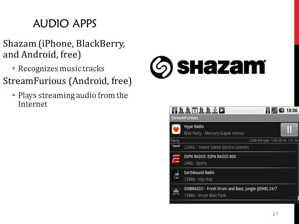 27 AUDIO APPS Shazam (iPhone, BlackBerry, and Android, free) Recognizes music tracks StreamFurious (Android, free) Plays streaming audio from the Internet