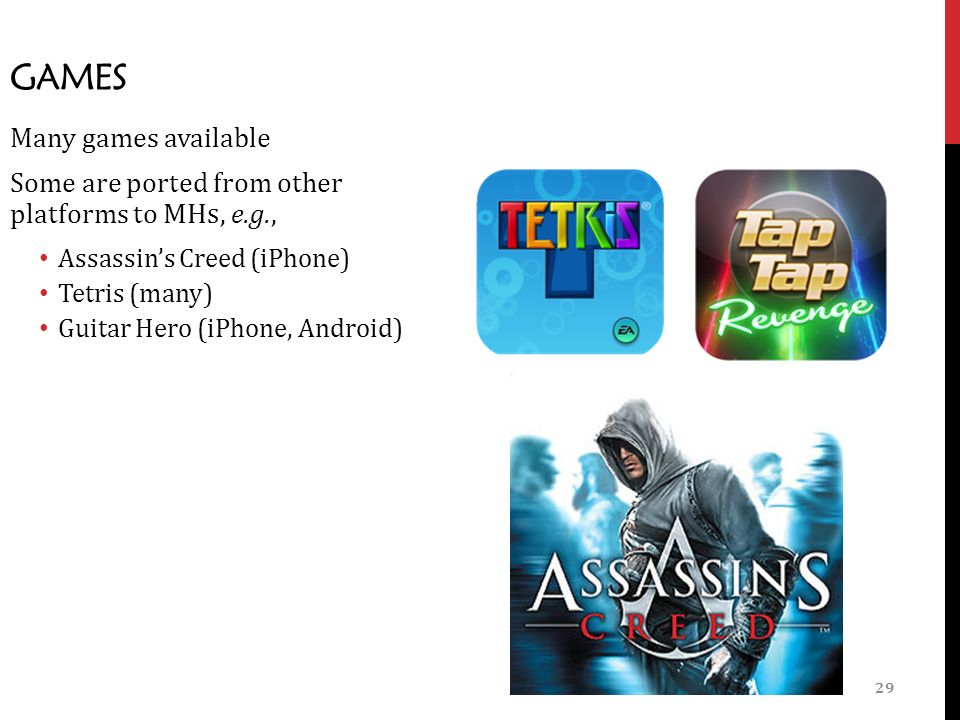 29 GAMES Many games available Some are ported from other platforms to MHs, e.g., Assassin's Creed (iPhone) Tetris (many) Guitar Hero (iPhone, Android)