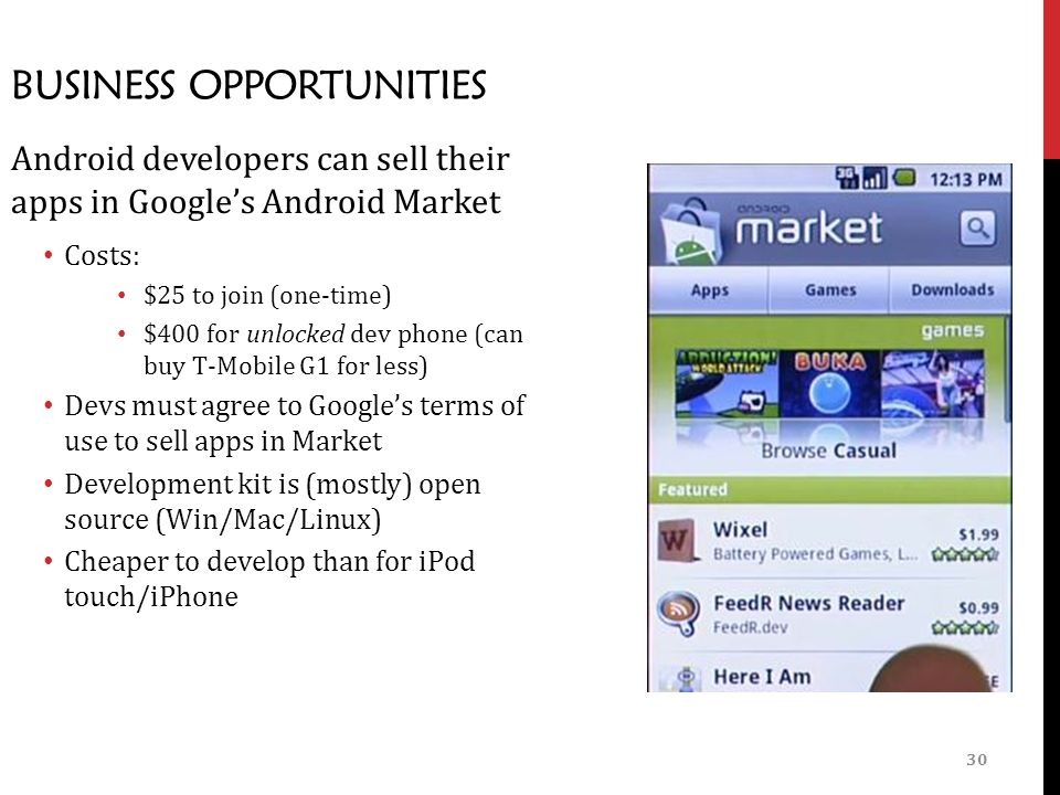 30 BUSINESS OPPORTUNITIES Android developers can sell their apps in Google's Android Market Costs: $25 to join (one-time) $400 for unlocked dev phone (can buy T-Mobile G1 for less) Devs must agree to Google's terms of use to sell apps in Market Development kit is (mostly) open source (Win/Mac/Linux) Cheaper to develop than for iPod touch/iPhone