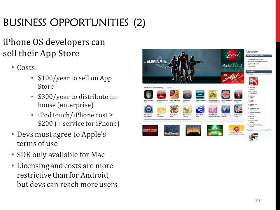 31 BUSINESS OPPORTUNITIES (2) iPhone OS developers can sell their App Store Costs: $100/year to sell on App Store $300/year to distribute in- house (enterprise) iPod touch/iPhone cost ≥ $200 (+ service for iPhone) Devs must agree to Apple's terms of use SDK only available for Mac Licensing and costs are more restrictive than for Android, but devs can reach more users