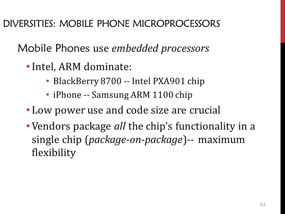 33 DIVERSITIES: MOBILE PHONE MICROPROCESSORS Mobile Phone s use embedded processors Intel, ARM dominate: BlackBerry Intel PXA901 chip iPhone -- Samsung ARM 1100 chip Low power use and code size are crucial Vendors package all the chip's functionality in a single chip (package-on-package)-- maximum flexibility