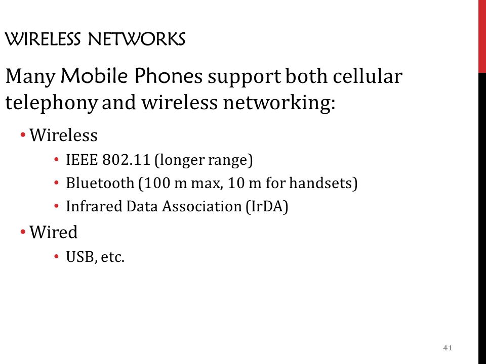 41 WIRELESS NETWORKS Many Mobile Phone s support both cellular telephony and wireless networking: Wireless IEEE (longer range) Bluetooth (100 m max, 10 m for handsets) Infrared Data Association (IrDA) Wired USB, etc.