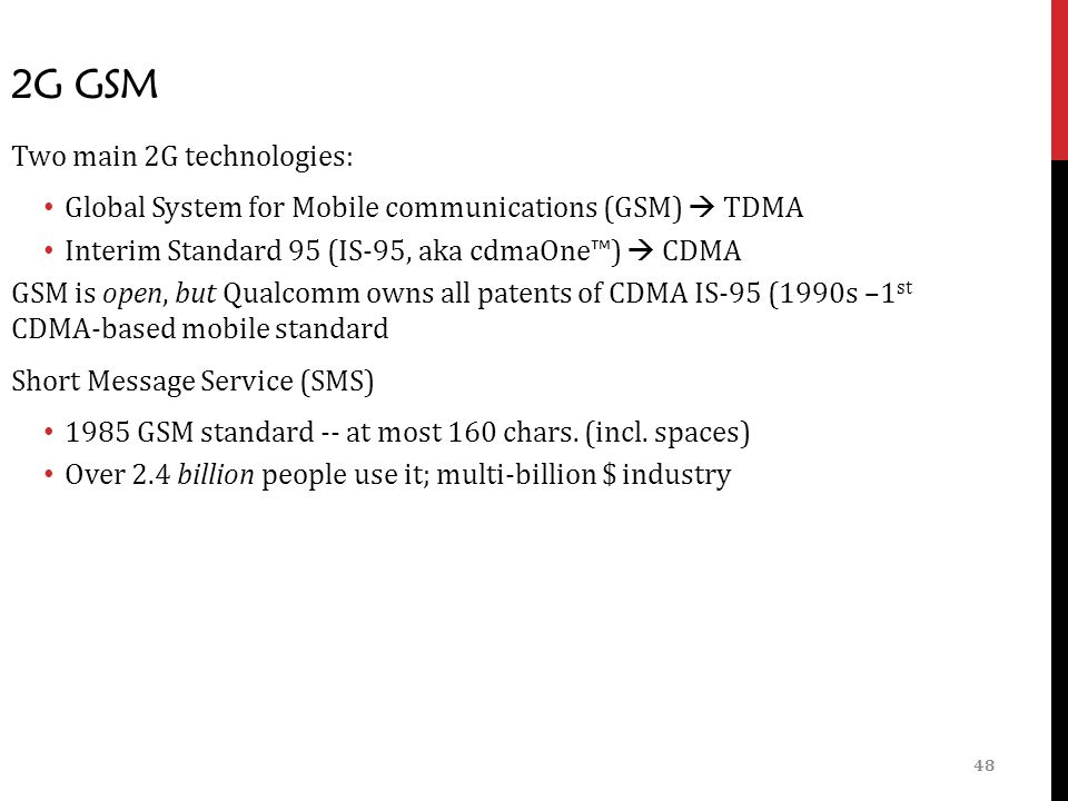 48 2G GSM Two main 2G technologies: Global System for Mobile communications (GSM)  TDMA Interim Standard 95 (IS-95, aka cdmaOne™)  CDMA GSM is open, but Qualcomm owns all patents of CDMA IS-95 (1990s –1 st CDMA-based mobile standard Short Message Service (SMS) 1985 GSM standard -- at most 160 chars.