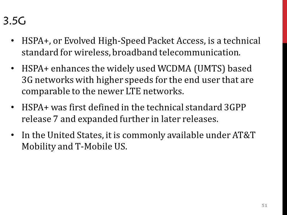 51 3.5G HSPA+, or Evolved High-Speed Packet Access, is a technical standard for wireless, broadband telecommunication.