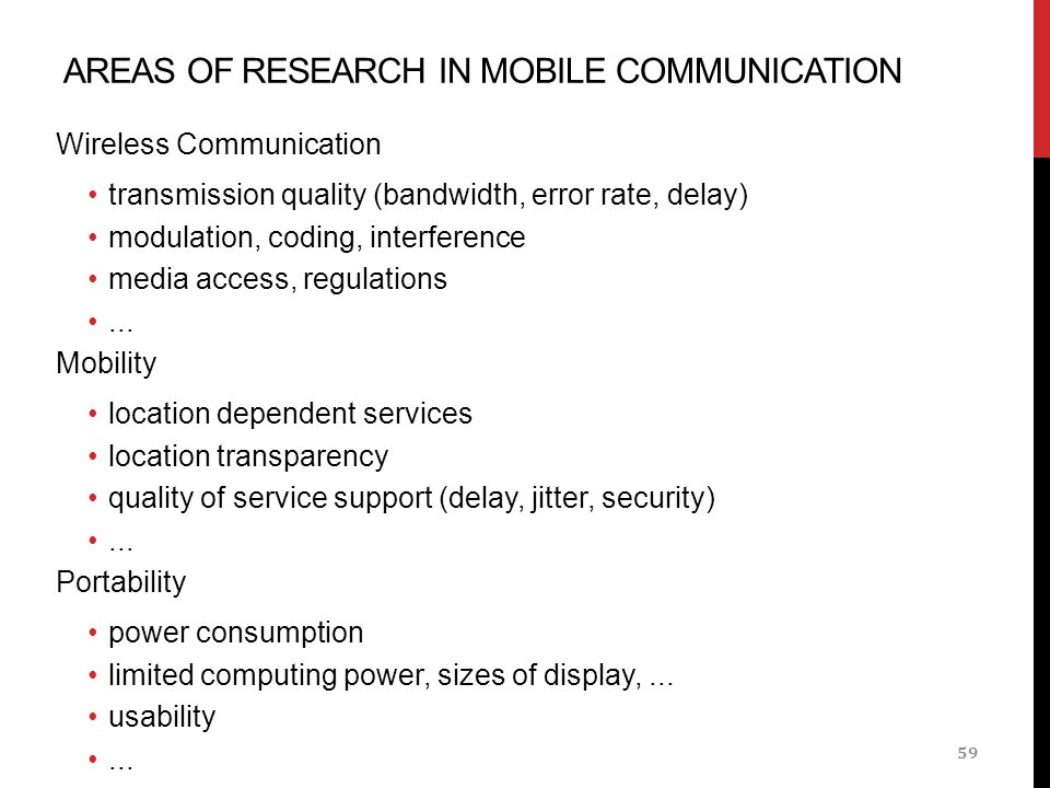 AREAS OF RESEARCH IN MOBILE COMMUNICATION Wireless Communication transmission quality (bandwidth, error rate, delay) modulation, coding, interference media access, regulations...