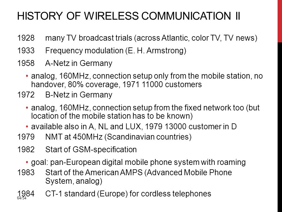 64/54 HISTORY OF WIRELESS COMMUNICATION II 1928 many TV broadcast trials (across Atlantic, color TV, TV news) 1933 Frequency modulation (E.