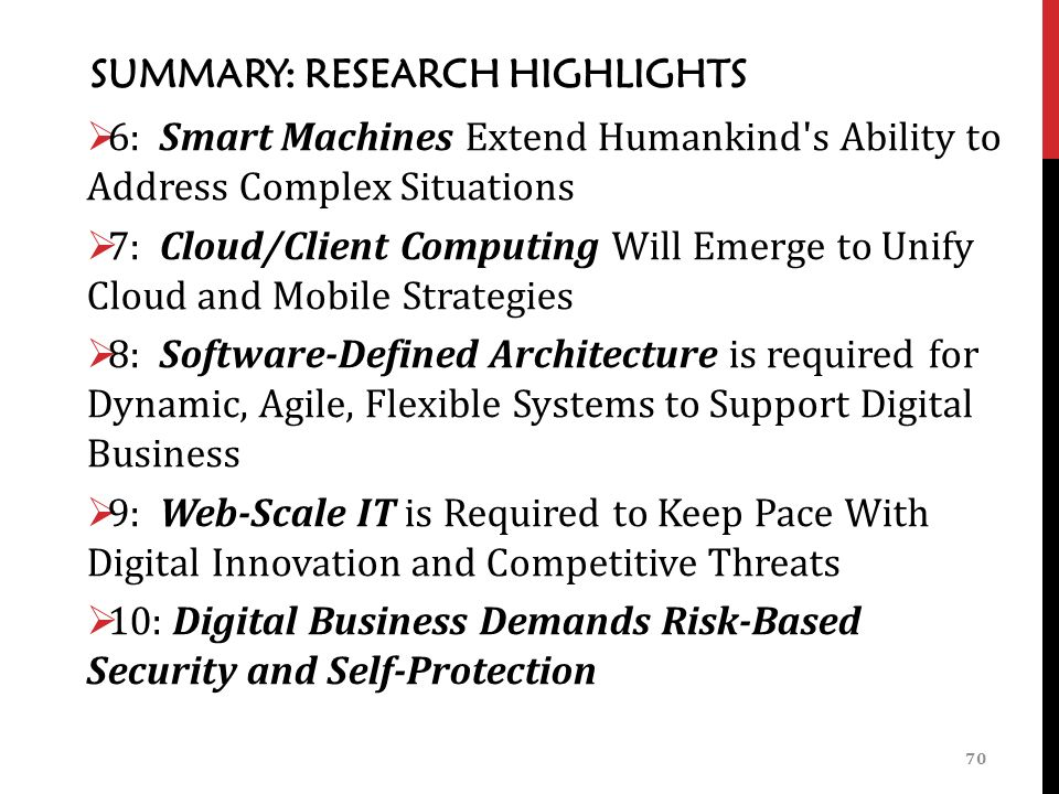 SUMMARY: RESEARCH HIGHLIGHTS  6: Smart Machines Extend Humankind s Ability to Address Complex Situations  7: Cloud/Client Computing Will Emerge to Unify Cloud and Mobile Strategies  8: Software-Defined Architecture is required for Dynamic, Agile, Flexible Systems to Support Digital Business  9: Web-Scale IT is Required to Keep Pace With Digital Innovation and Competitive Threats  10: Digital Business Demands Risk-Based Security and Self-Protection 70