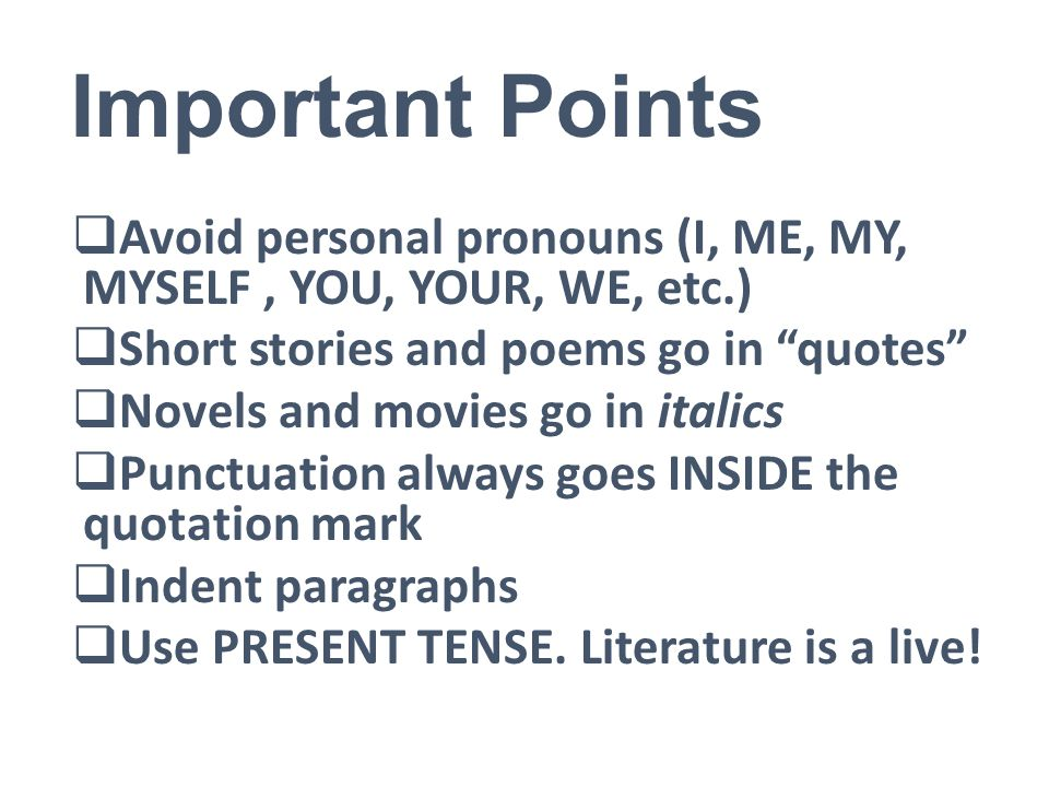 Important Points  Avoid personal pronouns (I, ME, MY, MYSELF, YOU, YOUR, WE, etc.)  Short stories and poems go in quotes  Novels and movies go in italics  Punctuation always goes INSIDE the quotation mark  Indent paragraphs  Use PRESENT TENSE.