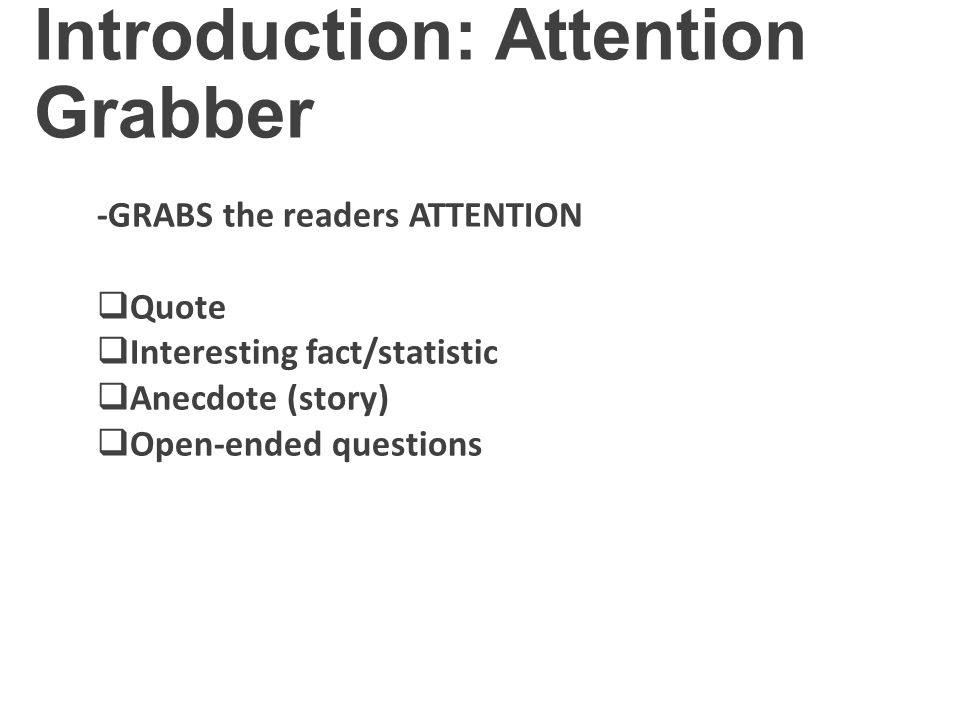 Introduction: Attention Grabber -GRABS the readers ATTENTION  Quote  Interesting fact/statistic  Anecdote (story)  Open-ended questions