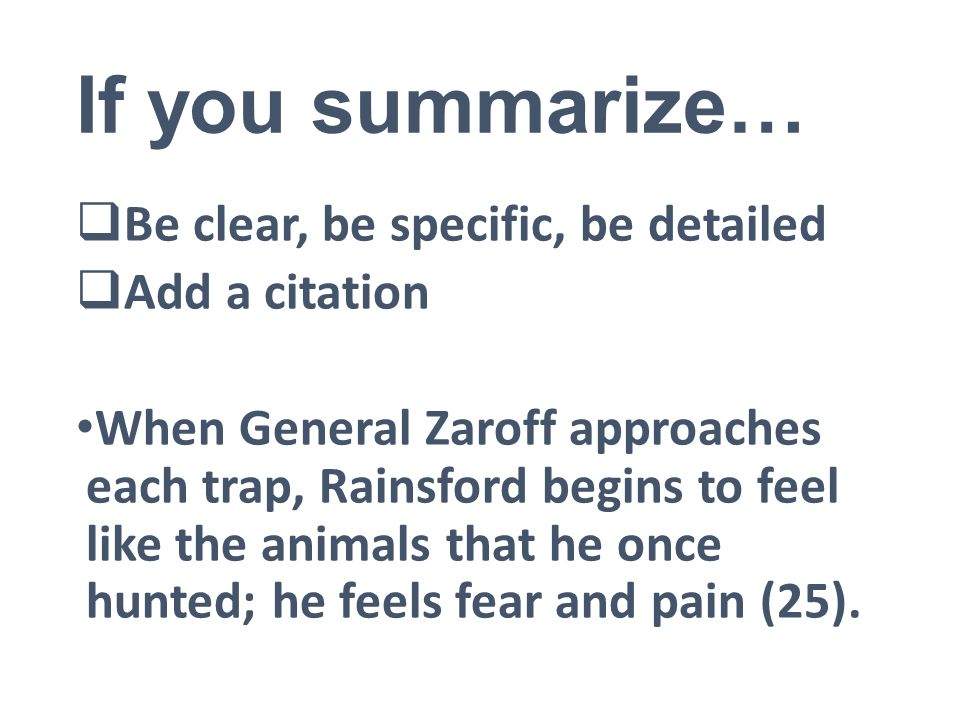 If you summarize…  Be clear, be specific, be detailed  Add a citation When General Zaroff approaches each trap, Rainsford begins to feel like the animals that he once hunted; he feels fear and pain (25).