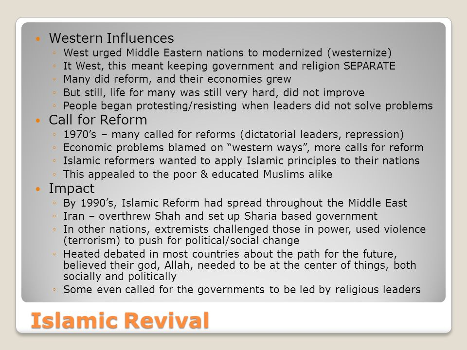 Islamic Revival Western Influences ◦West urged Middle Eastern nations to modernized (westernize) ◦It West, this meant keeping government and religion SEPARATE ◦Many did reform, and their economies grew ◦But still, life for many was still very hard, did not improve ◦People began protesting/resisting when leaders did not solve problems Call for Reform ◦1970's – many called for reforms (dictatorial leaders, repression) ◦Economic problems blamed on western ways , more calls for reform ◦Islamic reformers wanted to apply Islamic principles to their nations ◦This appealed to the poor & educated Muslims alike Impact ◦By 1990's, Islamic Reform had spread throughout the Middle East ◦Iran – overthrew Shah and set up Sharia based government ◦In other nations, extremists challenged those in power, used violence (terrorism) to push for political/social change ◦Heated debated in most countries about the path for the future, believed their god, Allah, needed to be at the center of things, both socially and politically ◦Some even called for the governments to be led by religious leaders