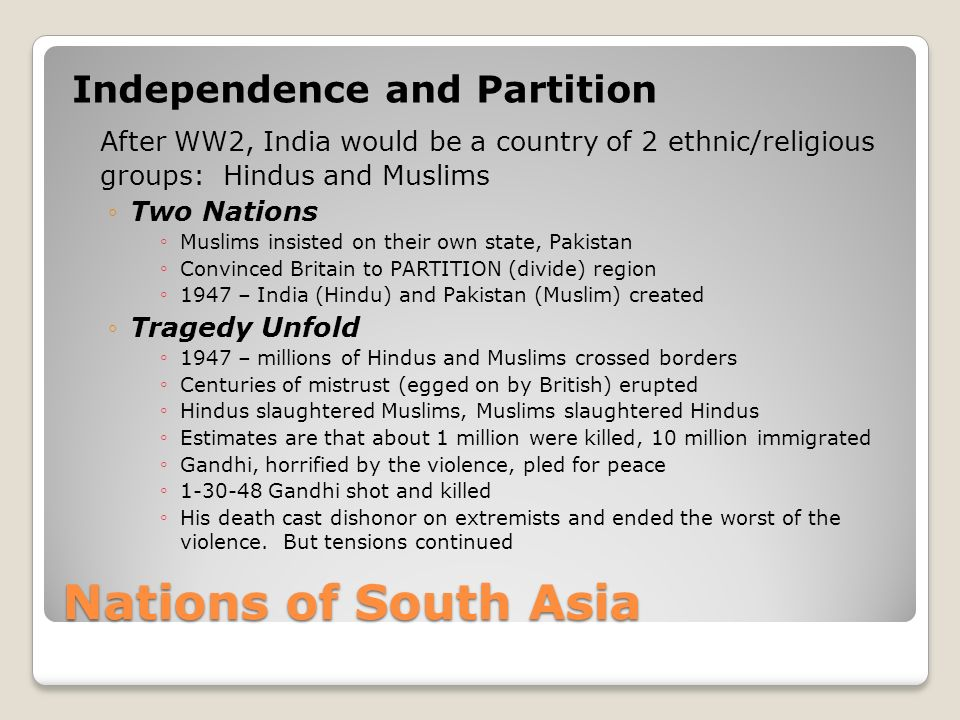 Nations of South Asia Independence and Partition After WW2, India would be a country of 2 ethnic/religious groups: Hindus and Muslims ◦Two Nations ◦ Muslims insisted on their own state, Pakistan ◦ Convinced Britain to PARTITION (divide) region ◦ 1947 – India (Hindu) and Pakistan (Muslim) created ◦Tragedy Unfold ◦ 1947 – millions of Hindus and Muslims crossed borders ◦ Centuries of mistrust (egged on by British) erupted ◦ Hindus slaughtered Muslims, Muslims slaughtered Hindus ◦ Estimates are that about 1 million were killed, 10 million immigrated ◦ Gandhi, horrified by the violence, pled for peace ◦ 1-30-48 Gandhi shot and killed ◦ His death cast dishonor on extremists and ended the worst of the violence.