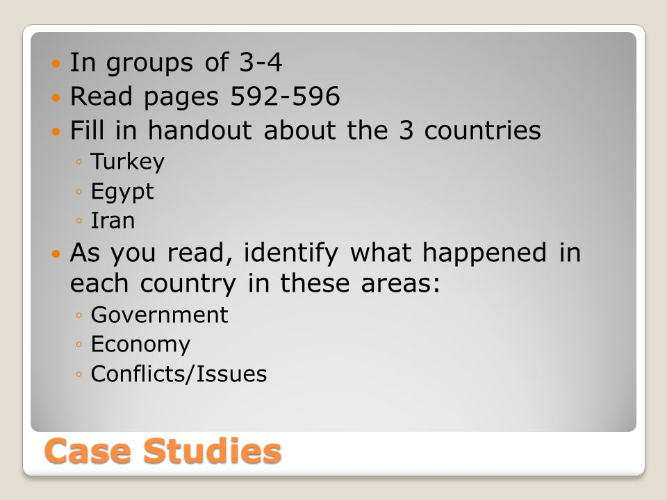 Case Studies In groups of 3-4 Read pages 592-596 Fill in handout about the 3 countries ◦Turkey ◦Egypt ◦Iran As you read, identify what happened in each country in these areas: ◦Government ◦Economy ◦Conflicts/Issues