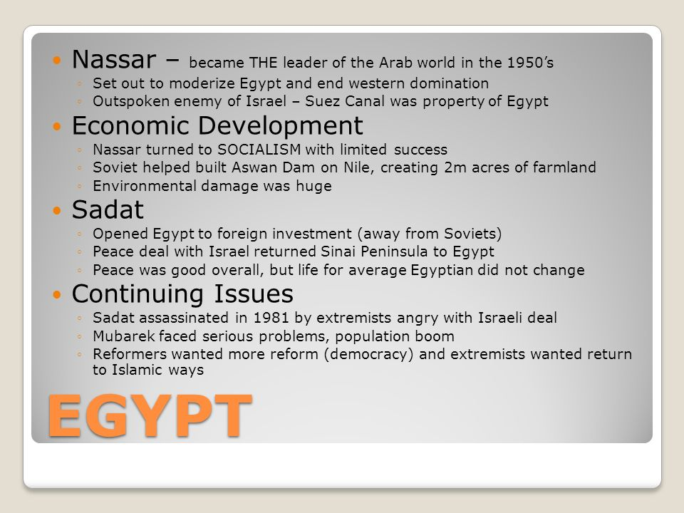 EGYPT Nassar – became THE leader of the Arab world in the 1950's ◦Set out to moderize Egypt and end western domination ◦Outspoken enemy of Israel – Suez Canal was property of Egypt Economic Development ◦Nassar turned to SOCIALISM with limited success ◦Soviet helped built Aswan Dam on Nile, creating 2m acres of farmland ◦Environmental damage was huge Sadat ◦Opened Egypt to foreign investment (away from Soviets) ◦Peace deal with Israel returned Sinai Peninsula to Egypt ◦Peace was good overall, but life for average Egyptian did not change Continuing Issues ◦Sadat assassinated in 1981 by extremists angry with Israeli deal ◦Mubarek faced serious problems, population boom ◦Reformers wanted more reform (democracy) and extremists wanted return to Islamic ways