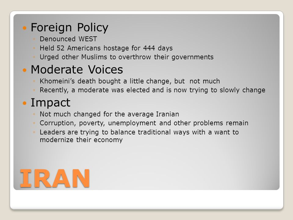 IRAN Foreign Policy ◦Denounced WEST ◦Held 52 Americans hostage for 444 days ◦Urged other Muslims to overthrow their governments Moderate Voices ◦Khomeini's death bought a little change, but not much ◦Recently, a moderate was elected and is now trying to slowly change Impact ◦Not much changed for the average Iranian ◦Corruption, poverty, unemployment and other problems remain ◦Leaders are trying to balance traditional ways with a want to modernize their economy