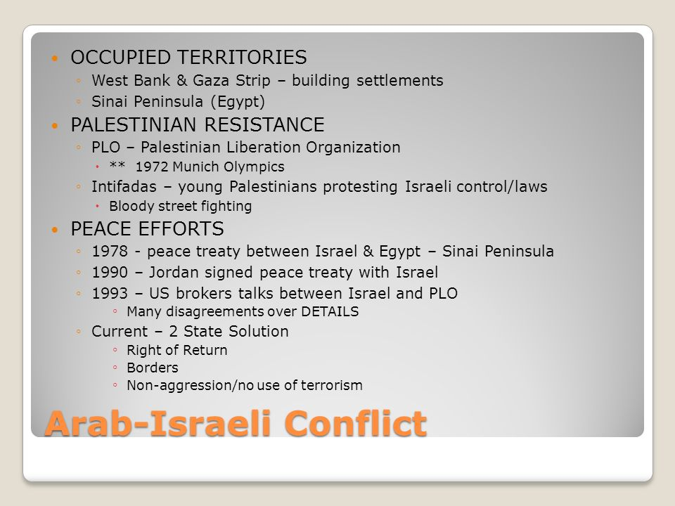 Arab-Israeli Conflict OCCUPIED TERRITORIES ◦West Bank & Gaza Strip – building settlements ◦Sinai Peninsula (Egypt) PALESTINIAN RESISTANCE ◦PLO – Palestinian Liberation Organization  ** 1972 Munich Olympics ◦Intifadas – young Palestinians protesting Israeli control/laws  Bloody street fighting PEACE EFFORTS ◦1978 - peace treaty between Israel & Egypt – Sinai Peninsula ◦1990 – Jordan signed peace treaty with Israel ◦1993 – US brokers talks between Israel and PLO ◦ Many disagreements over DETAILS ◦Current – 2 State Solution ◦ Right of Return ◦ Borders ◦ Non-aggression/no use of terrorism