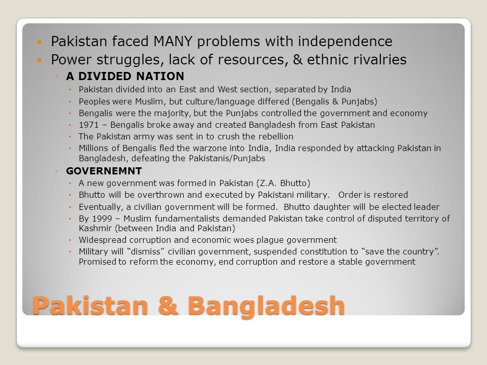 Pakistan & Bangladesh Pakistan faced MANY problems with independence Power struggles, lack of resources, & ethnic rivalries ◦A DIVIDED NATION  Pakistan divided into an East and West section, separated by India  Peoples were Muslim, but culture/language differed (Bengalis & Punjabs)  Bengalis were the majority, but the Punjabs controlled the government and economy  1971 – Bengalis broke away and created Bangladesh from East Pakistan  The Pakistan army was sent in to crush the rebellion  Millions of Bengalis fled the warzone into India, India responded by attacking Pakistan in Bangladesh, defeating the Pakistanis/Punjabs ◦GOVERNEMNT  A new government was formed in Pakistan (Z.A.