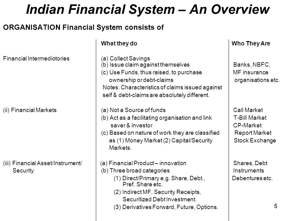 importance of indian financial system in indian financial sytem However, the financial sector in india is predominantly a banking sector with commercial banks accounting for more than 64 per cent of the total assets held by the financial system the government of india has introduced several reforms to liberalise, regulate and enhance this industry.
