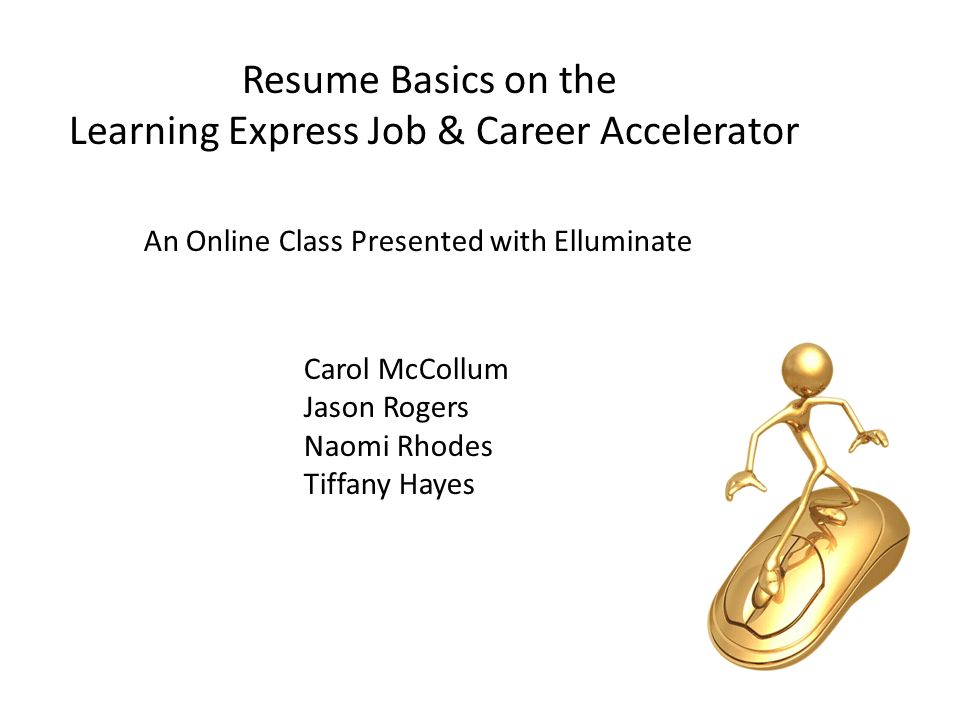 1 Resume Basics On The Learning Express Job Career Accelerator Carol McCollum Jason Rogers Naomi Rhodes Tiffany Hayes An Online Class Presented With