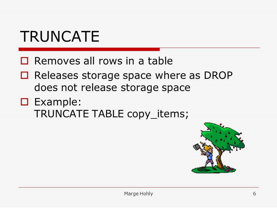 6 Marge Hohly6 TRUNCATE ? Removes all rows in a table ? Releases storage space where as DROP does not release storage space ? Ex&le TRUNCATE TABLE ...  sc 1 st  SlidePlayer & Database Programming Sections 9 u0026 10 u2013 DDL Data Definition Language ...