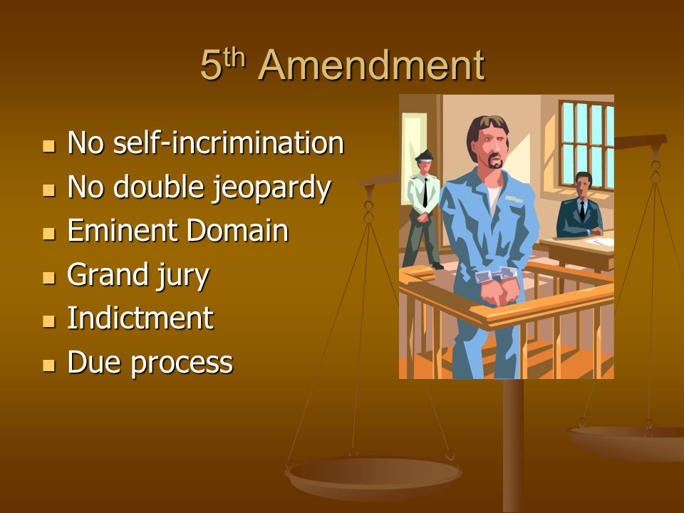 7 5 Th Amendment No Self Incrimination No Self Incrimination No Double Jeopardy No Double Jeopardy Eminent Domain Eminent Domain Grand Jury Grand Jury