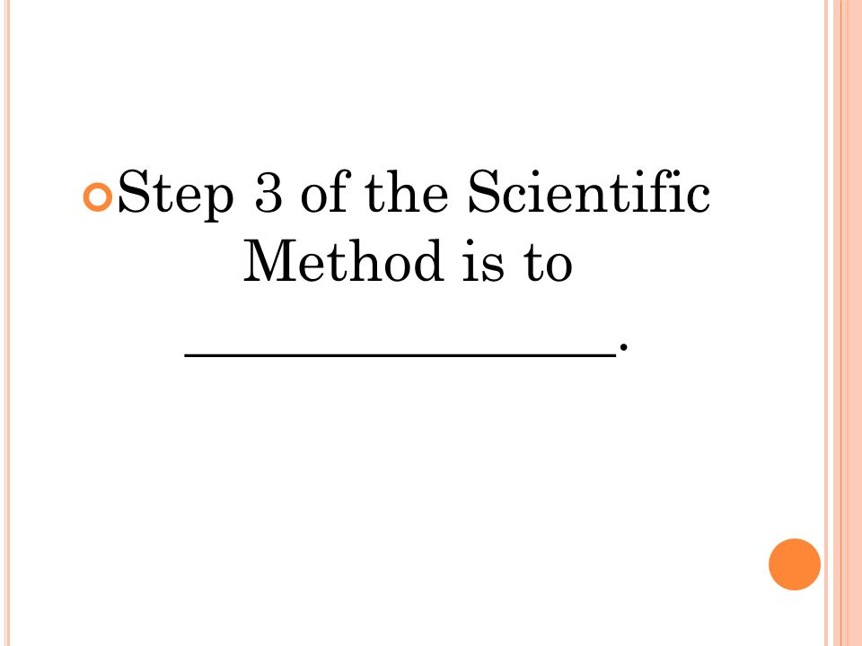 Step 3 of the Scientific Method is to _______________.