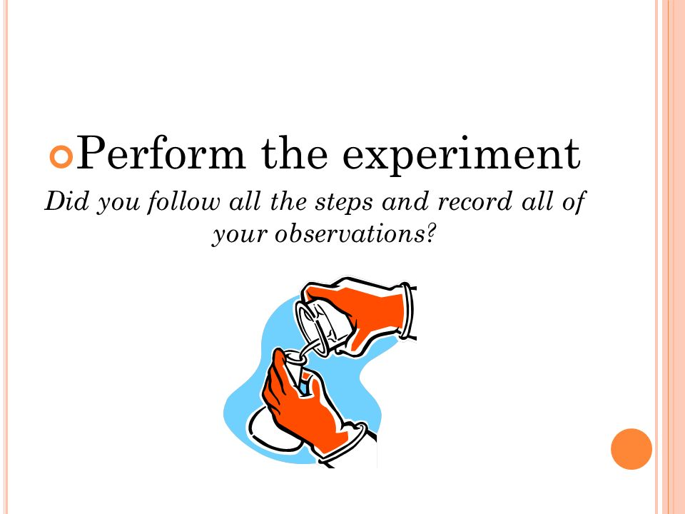 Perform the experiment Did you follow all the steps and record all of your observations