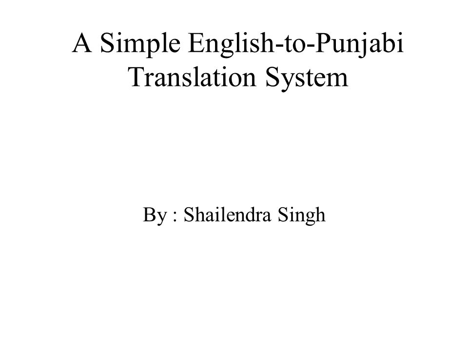 A Simple English-to-Punjabi Translation System By : Shailendra Singh