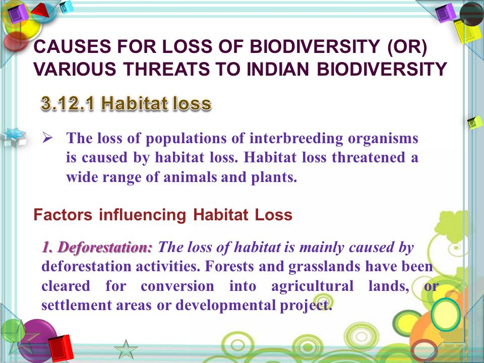 CAUSES FOR LOSS OF BIODIVERSITY (OR) VARIOUS THREATS TO INDIAN BIODIVERSITY  The loss of populations of interbreeding organisms is caused by habitat loss.