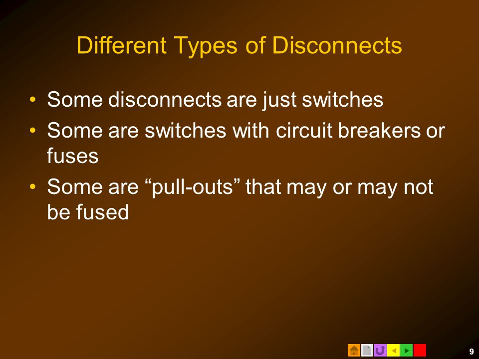  9 Different Types of Disconnects Some disconnects are just switches Some are switches with circuit breakers or fuses Some are pull-outs that may or may not be fused